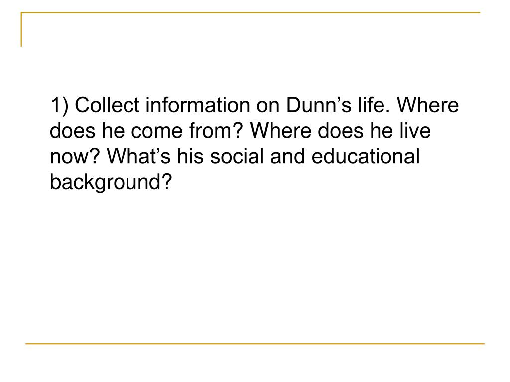 1) Collect information on Dunn's life. Where does he come from? Where does he live now? What's his social and educational background?