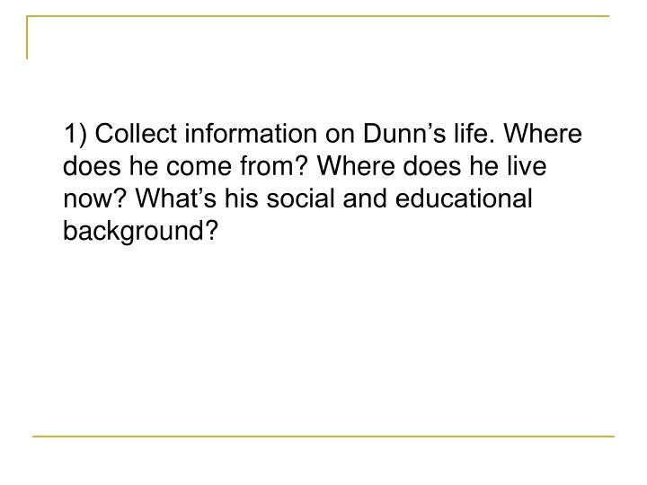 1) Collect information on Dunn's life. Where does he come from? Where does he live now? What's h...
