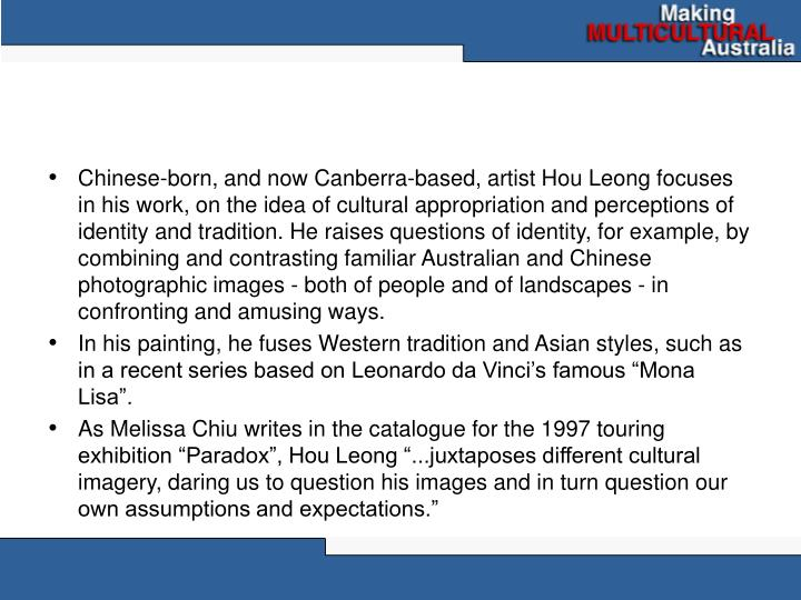 Chinese-born, and now Canberra-based, artist Hou Leong focuses  in his work, on the idea of cultural...