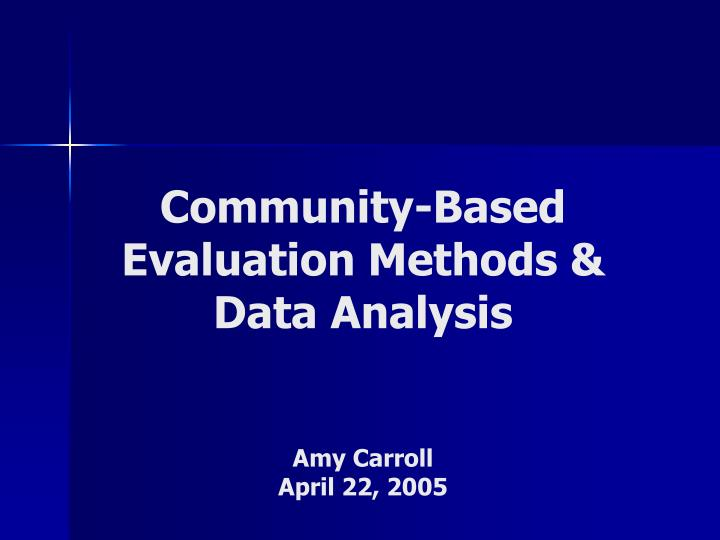 Community based evaluation methods data analysis amy carroll april 22 2005