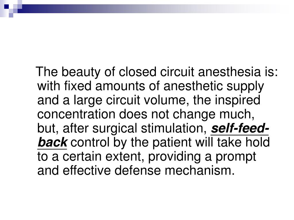 The beauty of closed circuit anesthesia is: with fixed amounts of anesthetic supply and a large circuit volume, the inspired concentration does not change much, but, after surgical stimulation,