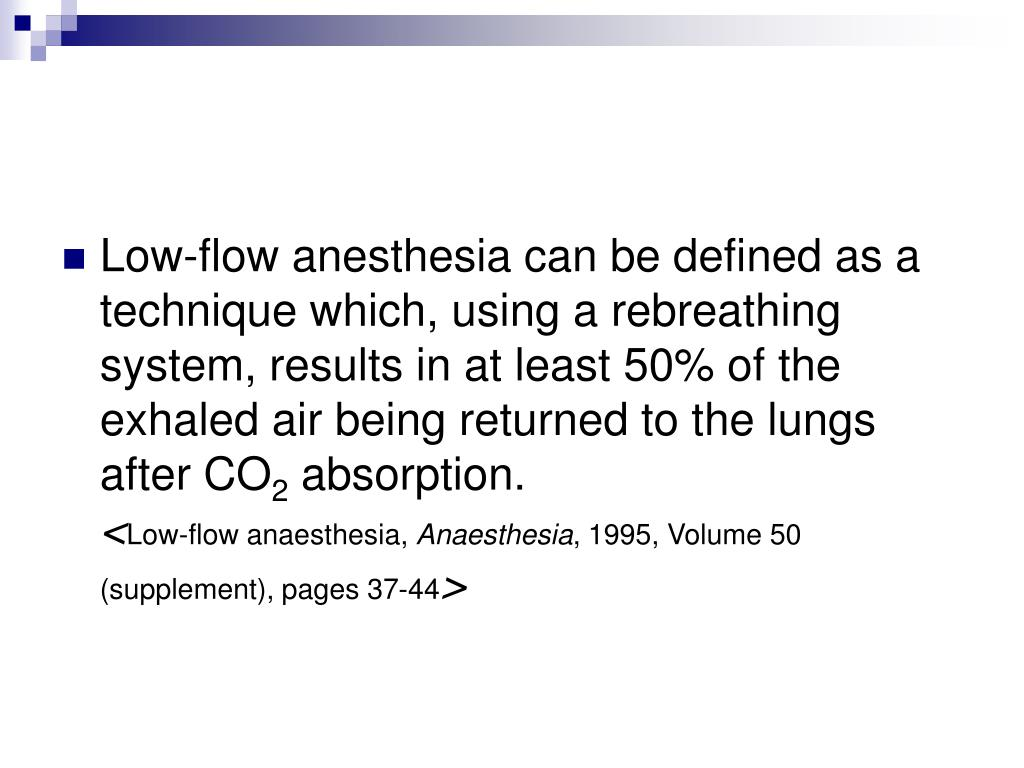 Low-flow anesthesia can be defined as a technique which, using a rebreathing system, results in at least 50% of the exhaled air being returned to the lungs after CO