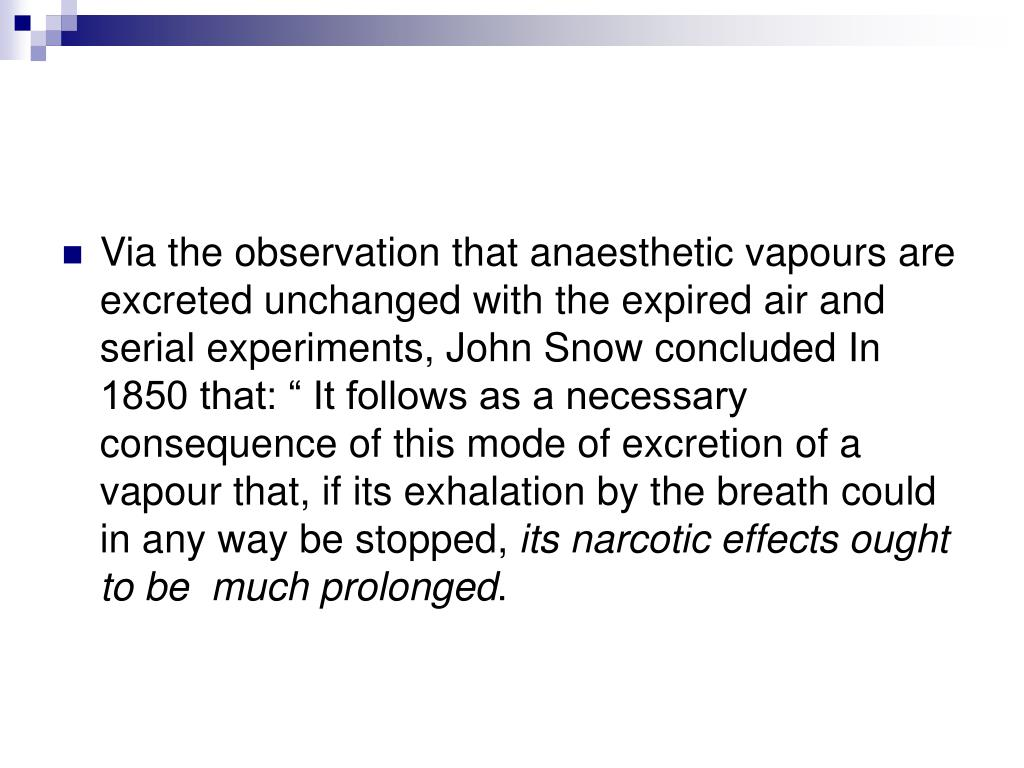 "Via the observation that anaesthetic vapours are excreted unchanged with the expired air and serial experiments, John Snow concluded In 1850 that: "" It follows as a necessary consequence of this mode of excretion of a vapour that, if its exhalation by the breath could in any way be stopped,"