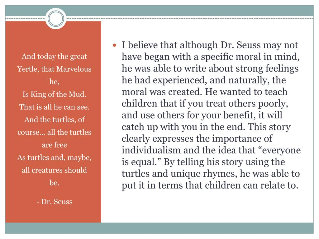 """I believe that although Dr. Seuss may not have began with a specific moral in mind, he was able to write about strong feelings he had experienced, and naturally, the moral was created. He wanted to teach children that if you treat others poorly, and use others for your benefit, it will catch up with you in the end. This story clearly expresses the importance of individualism and the idea that """"everyone is equal."""" By telling his story using the turtles and unique rhymes, he was able to put it in terms that children can relate to."""