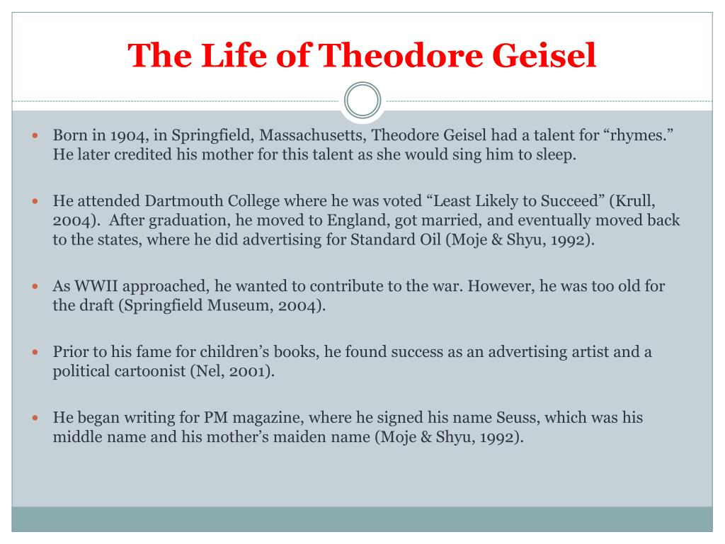 an introduction to the life of theodore seuss geisel Theodor seuss geisel was an american author, political cartoonist, poet, animator, book publisher, and artist, best known for authoring more than 60 children's books under the pen name doctor seuss (abbreviated dr seuss) (/s uːs/) his work includes several of the most popular children's books of all time, selling over.