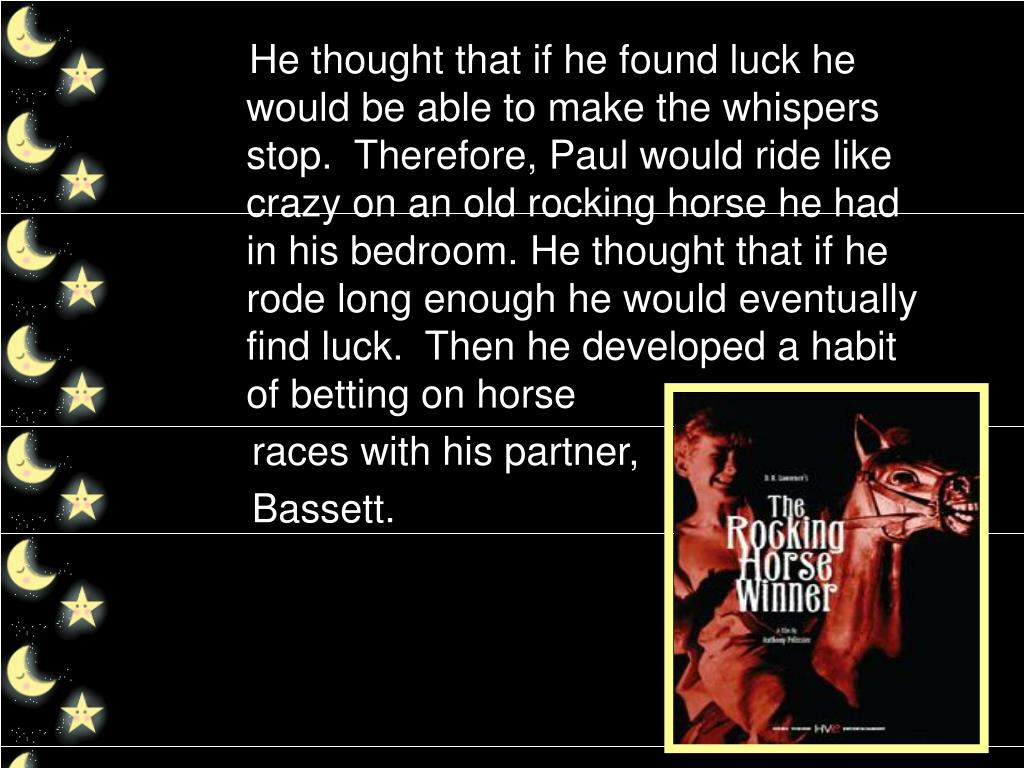 He thought that if he found luck he would be able to make the whispers stop.  Therefore, Paul would ride like crazy on an old rocking horse he had in his bedroom. He thought that if he rode long enough he would eventually find luck.  Then he developed a habit of betting on horse