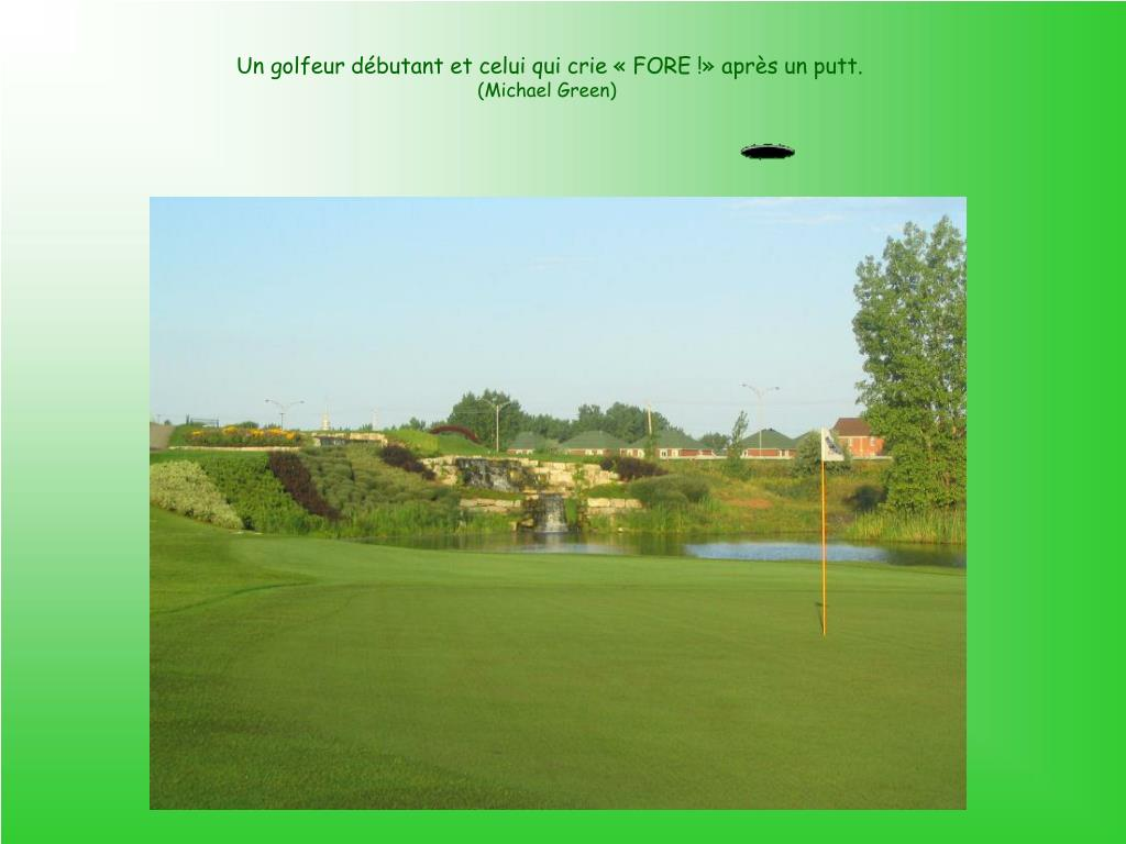 Un golfeur débutant et celui qui crie «FORE!» après un putt.