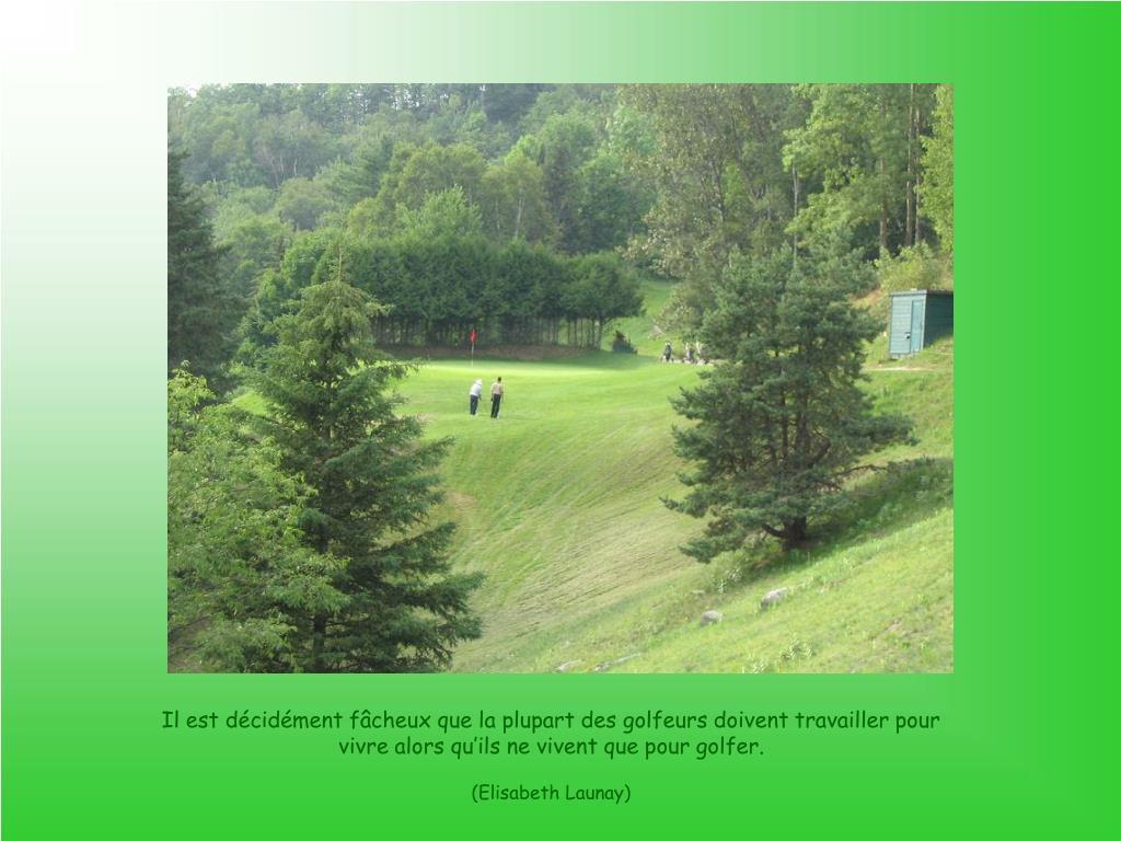 Il est décidément fâcheux que la plupart des golfeurs doivent travailler pour vivre alors qu'ils ne vivent que pour golfer.