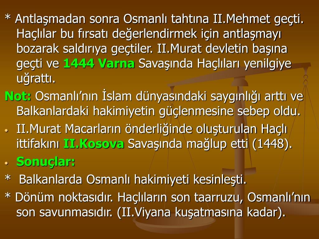 * Antlaşmadan sonra Osmanlı tahtına II.Mehmet geçti. Haçlılar bu fırsatı değerlendirmek için antlaşmayı bozarak saldırıya geçtiler. II.Murat devletin başına geçti ve