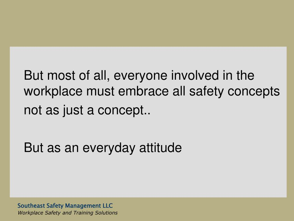 But most of all, everyone involved in the workplace must embrace all safety concepts