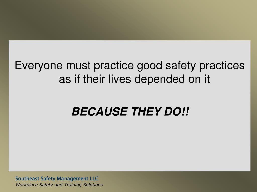 Everyone must practice good safety practices as if their lives depended on it