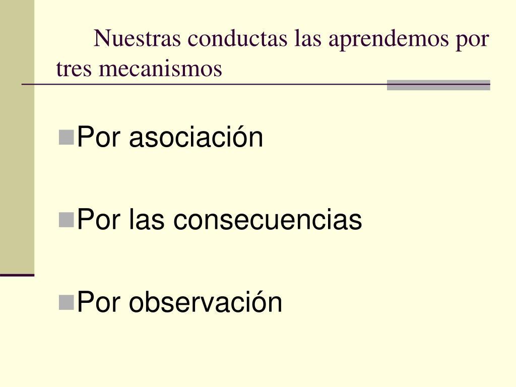 Nuestras conductas las aprendemos por tres mecanismos