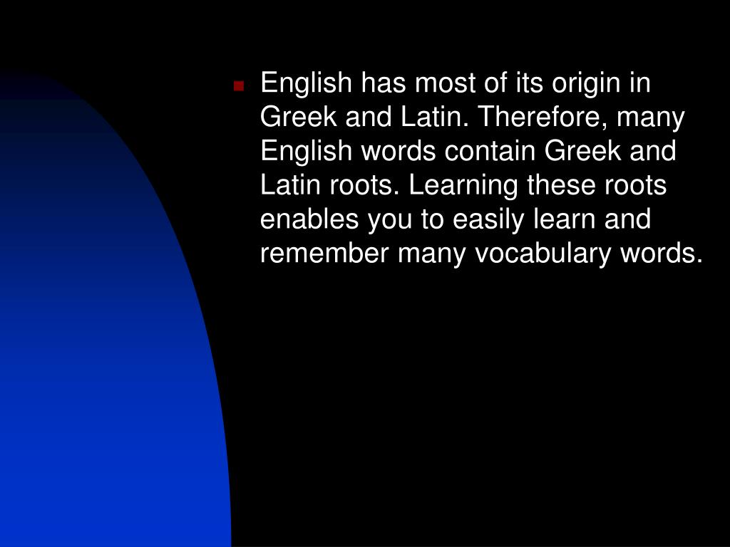 English has most of its origin in Greek and Latin. Therefore, many English words contain Greek and Latin roots. Learning these roots enables you to easily learn and remember many vocabulary words.