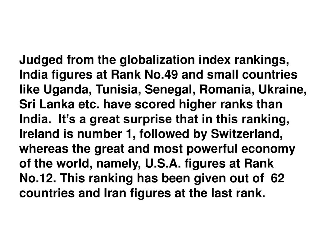 Judged from the globalization index rankings, India figures at Rank No.49 and small countries like Uganda, Tunisia, Senegal, Romania, Ukraine, Sri Lanka etc. have scored higher ranks than India.  It's a great surprise that in this ranking, Ireland is number 1, followed by Switzerland, whereas the great and most powerful economy of the world, namely, U.S.A. figures at Rank No.12. This ranking has been given out of  62