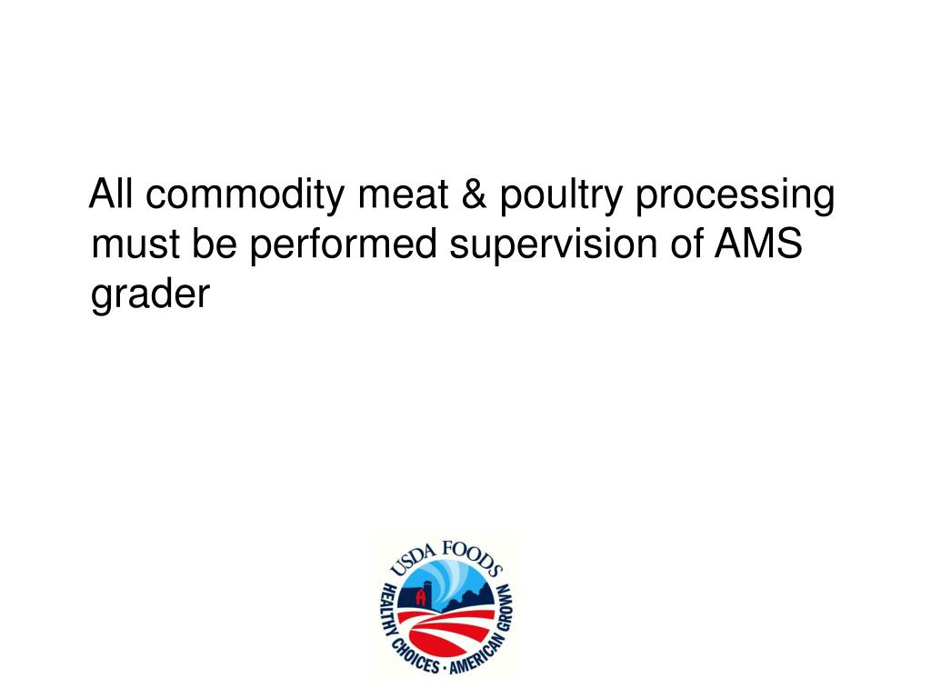 All commodity meat & poultry processing must be performed supervision of AMS grader