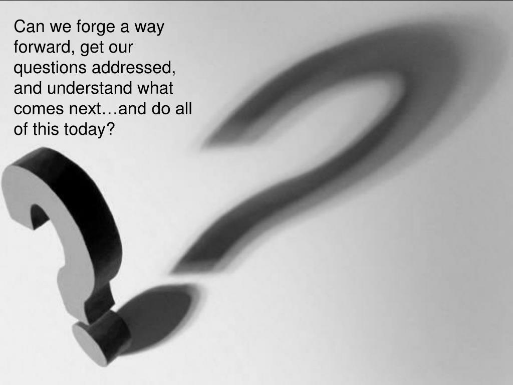 Can we forge a way forward, get our questions addressed, and understand what comes next…and do all of this today?