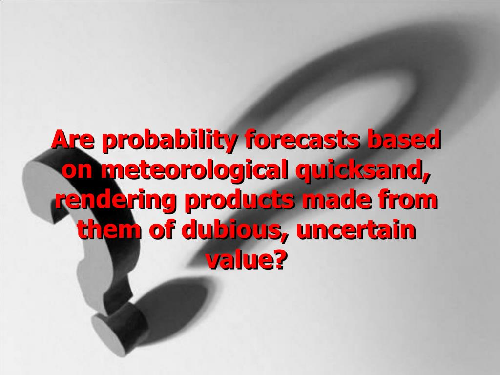 Are probability forecasts based on meteorological quicksand, rendering products made from them of dubious, uncertain value?
