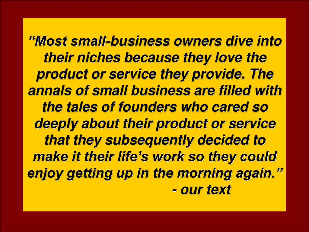 """Most small-business owners dive into their niches because they love the product or service they provide. The annals of small business are filled with the tales of founders who cared so deeply about their product or service that they subsequently decided to make it their life's work so they could enjoy getting up in the morning again."""