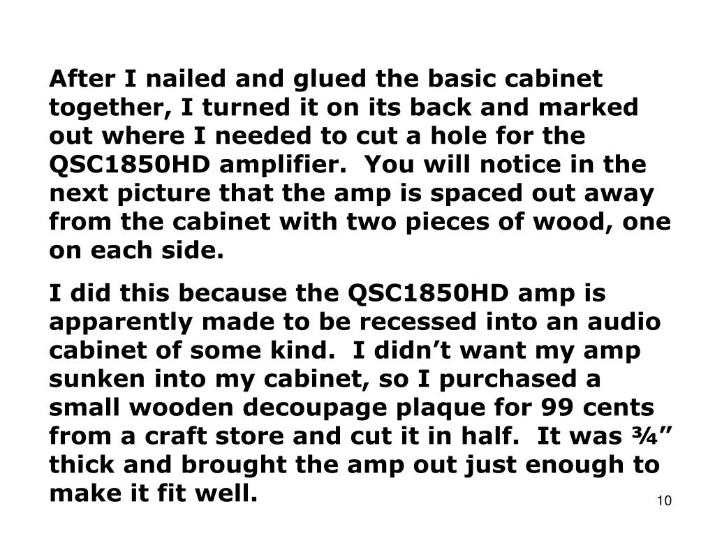 After I nailed and glued the basic cabinet together, I turned it on its back and marked out where I needed to cut a hole for the     QSC1850HD amplifier.  You will notice in the next picture that the amp is spaced out away from the cabinet with two pieces of wood, one on each side.