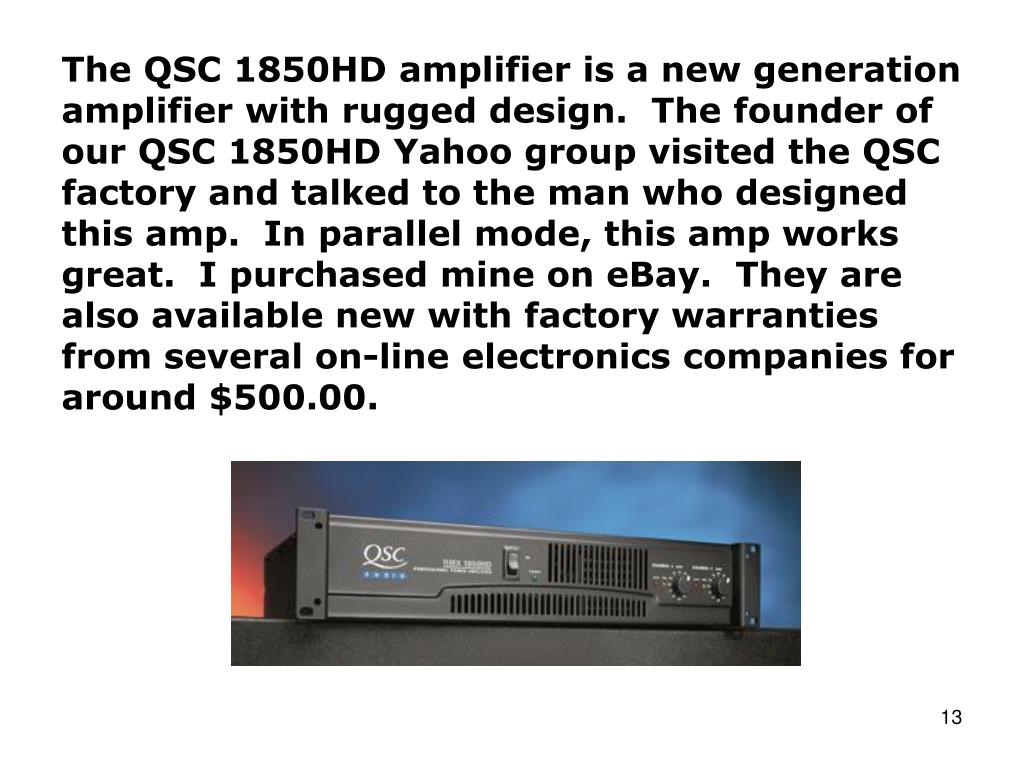 The QSC 1850HD amplifier is a new generation amplifier with rugged design.  The founder of our QSC 1850HD Yahoo group visited the QSC factory and talked to the man who designed this amp.  In parallel mode, this amp works great.  I purchased mine on eBay.  They are also available new with factory warranties from several on-line electronics companies for around $500.00.