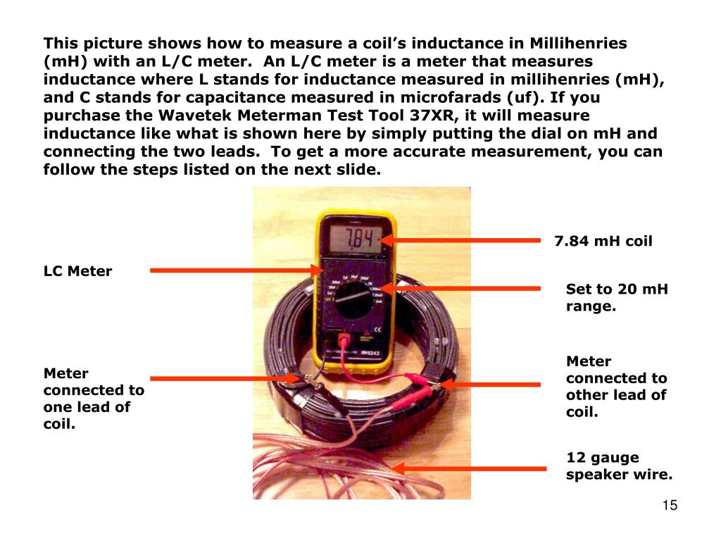 This picture shows how to measure a coil's inductance in Millihenries (mH) with an L/C meter.  An L/C meter is a meter that measures inductance where L stands for inductance measured in millihenries (mH), and C stands for capacitance measured in microfarads (uf). If you purchase the Wavetek Meterman Test Tool 37XR, it will measure inductance like what is shown here by simply putting the dial on mH and connecting the two leads.  To get a more accurate measurement, you can follow the steps listed on the next slide.