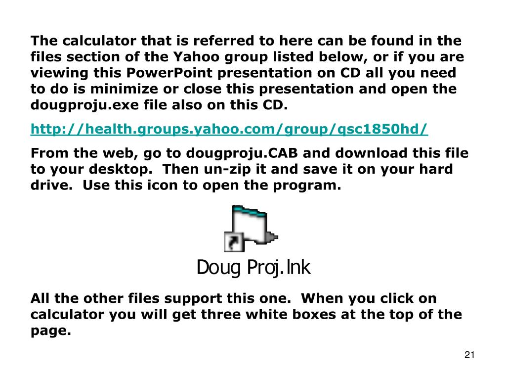 The calculator that is referred to here can be found in the files section of the Yahoo group listed below, or if you are viewing this PowerPoint presentation on CD all you need to do is minimize or close this presentation and open the dougproju.exe file also on this CD.