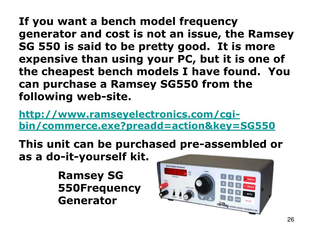If you want a bench model frequency generator and cost is not an issue, the Ramsey SG 550 is said to be pretty good.  It is more expensive than using your PC, but it is one of the cheapest bench models I have found.  You can purchase a Ramsey SG550 from the following web-site.