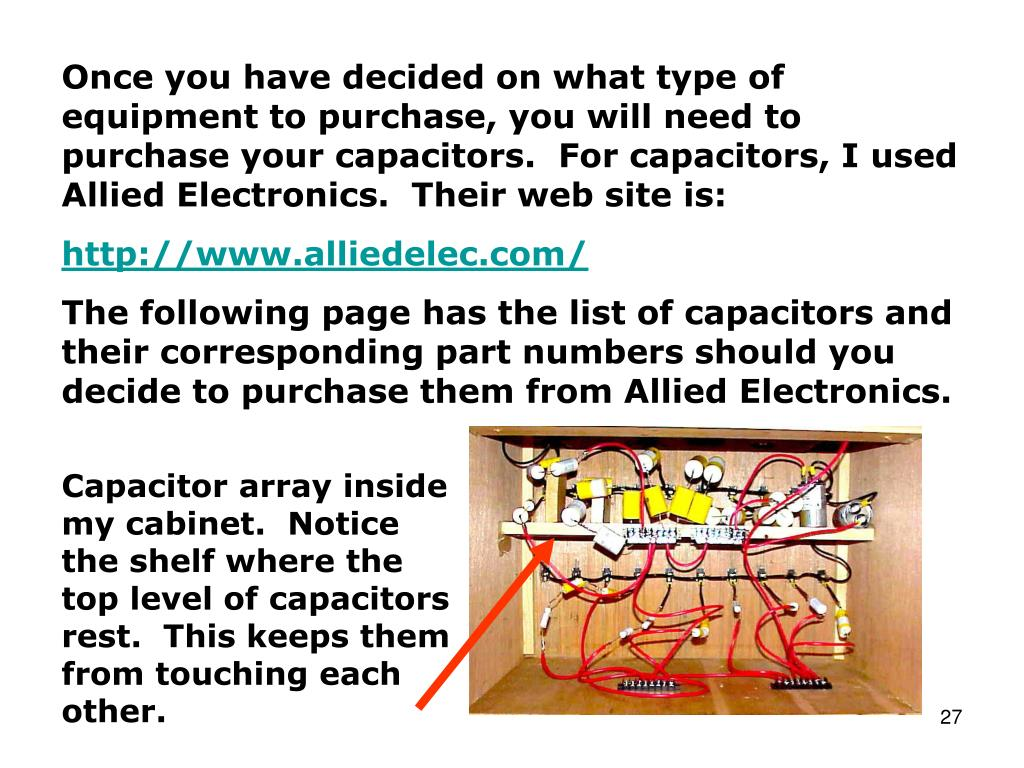 Once you have decided on what type of equipment to purchase, you will need to purchase your capacitors.  For capacitors, I used Allied Electronics.  Their web site is: