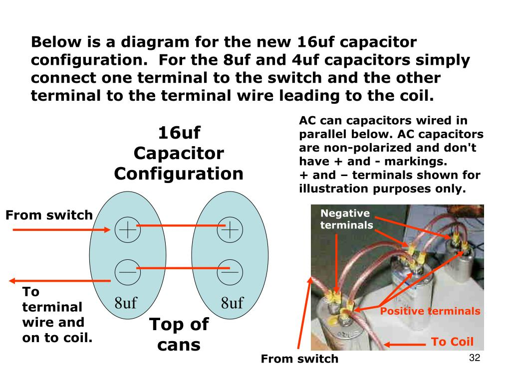 Below is a diagram for the new 16uf capacitor configuration.  For the 8uf and 4uf capacitors simply connect one terminal to the switch and the other terminal to the terminal wire leading to the coil.