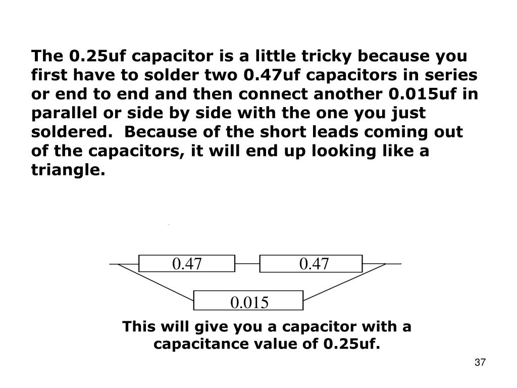 The 0.25uf capacitor is a little tricky because you first have to solder two 0.47uf capacitors in series or end to end and then connect another 0.015uf in parallel or side by side with the one you just soldered.  Because of the short leads coming out of the capacitors, it will end up looking like a triangle.
