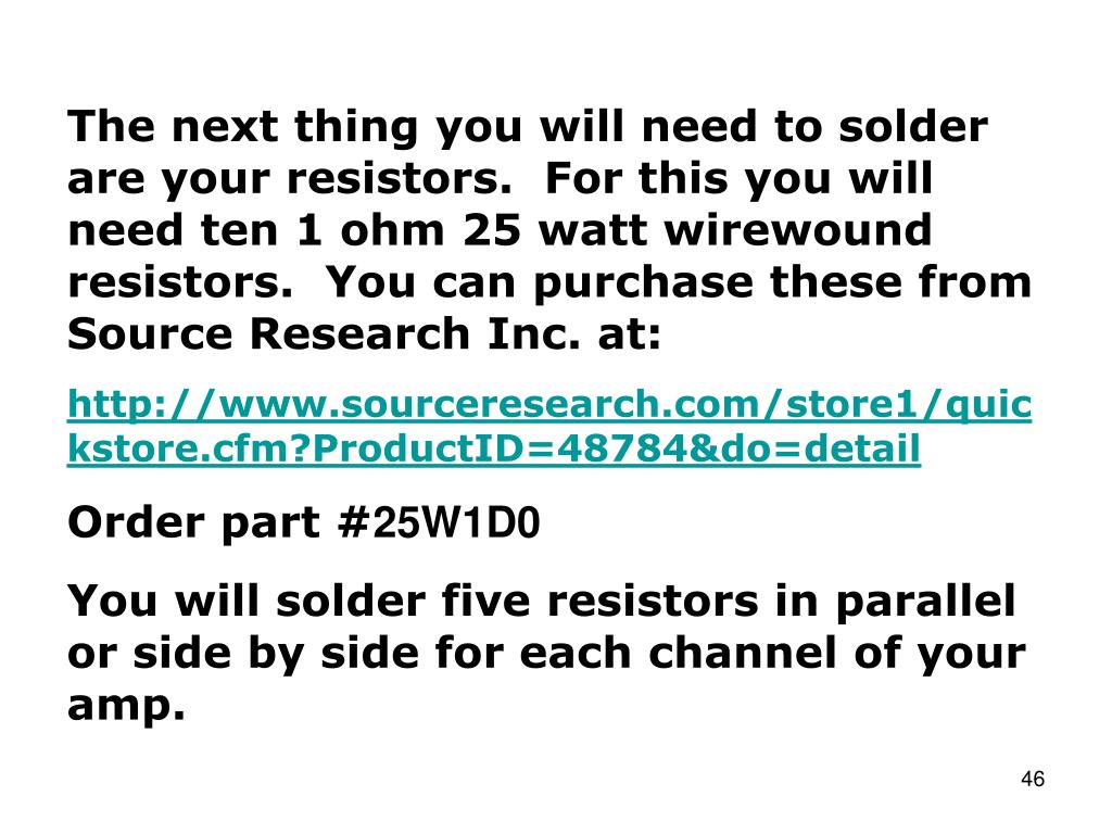 The next thing you will need to solder are your resistors.  For this you will need ten 1 ohm 25 watt wirewound resistors.  You can purchase these from Source Research Inc. at: