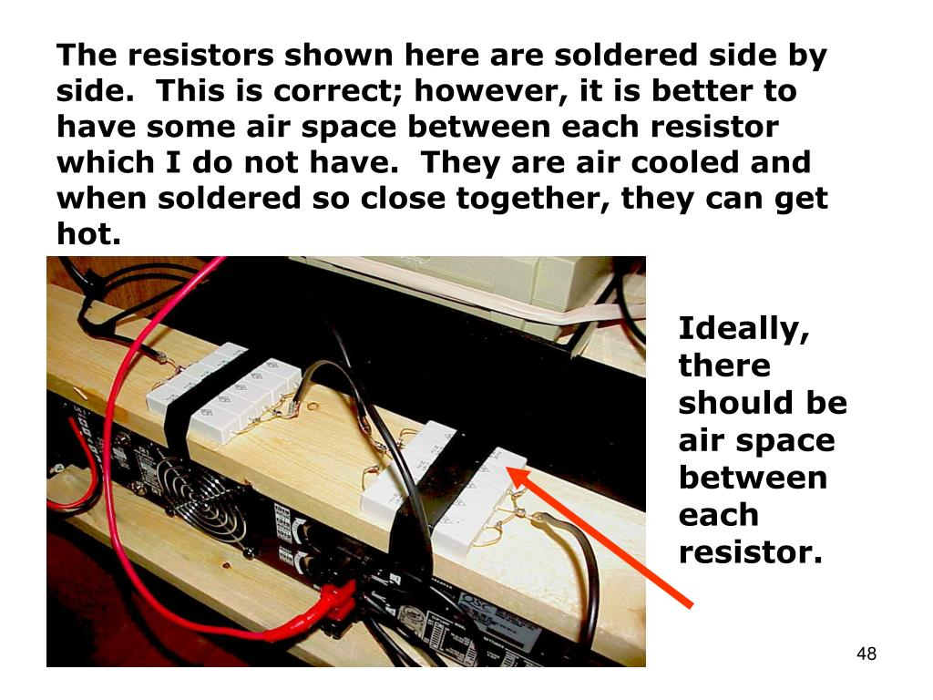 The resistors shown here are soldered side by side.  This is correct; however, it is better to have some air space between each resistor which I do not have.  They are air cooled and when soldered so close together, they can get hot.