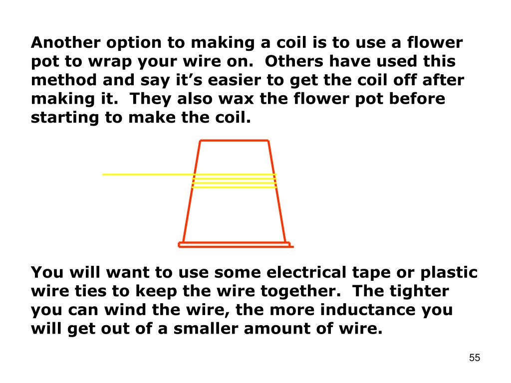 Another option to making a coil is to use a flower pot to wrap your wire on.  Others have used this method and say it's easier to get the coil off after making it.  They also wax the flower pot before starting to make the coil.