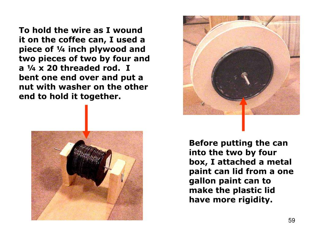 To hold the wire as I wound it on the coffee can, I used a piece of ¼ inch plywood and two pieces of two by four and a ¼ x 20 threaded rod.  I bent one end over and put a nut with washer on the other end to hold it together.