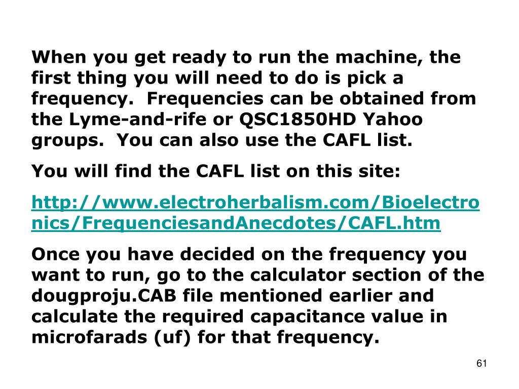 When you get ready to run the machine, the first thing you will need to do is pick a frequency.  Frequencies can be obtained from the Lyme-and-rife or QSC1850HD Yahoo groups.  You can also use the CAFL list.