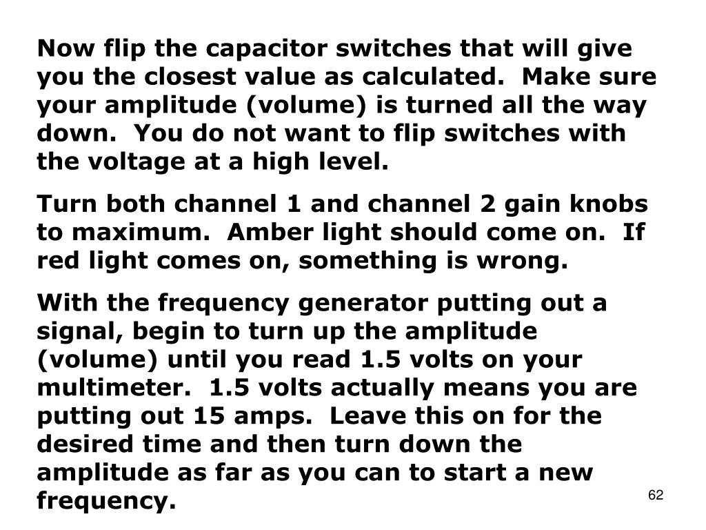 Now flip the capacitor switches that will give you the closest value as calculated.  Make sure your amplitude (volume) is turned all the way down.  You do not want to flip switches with the voltage at a high level.