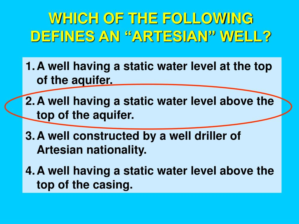 "WHICH OF THE FOLLOWING DEFINES AN ""ARTESIAN"" WELL?"
