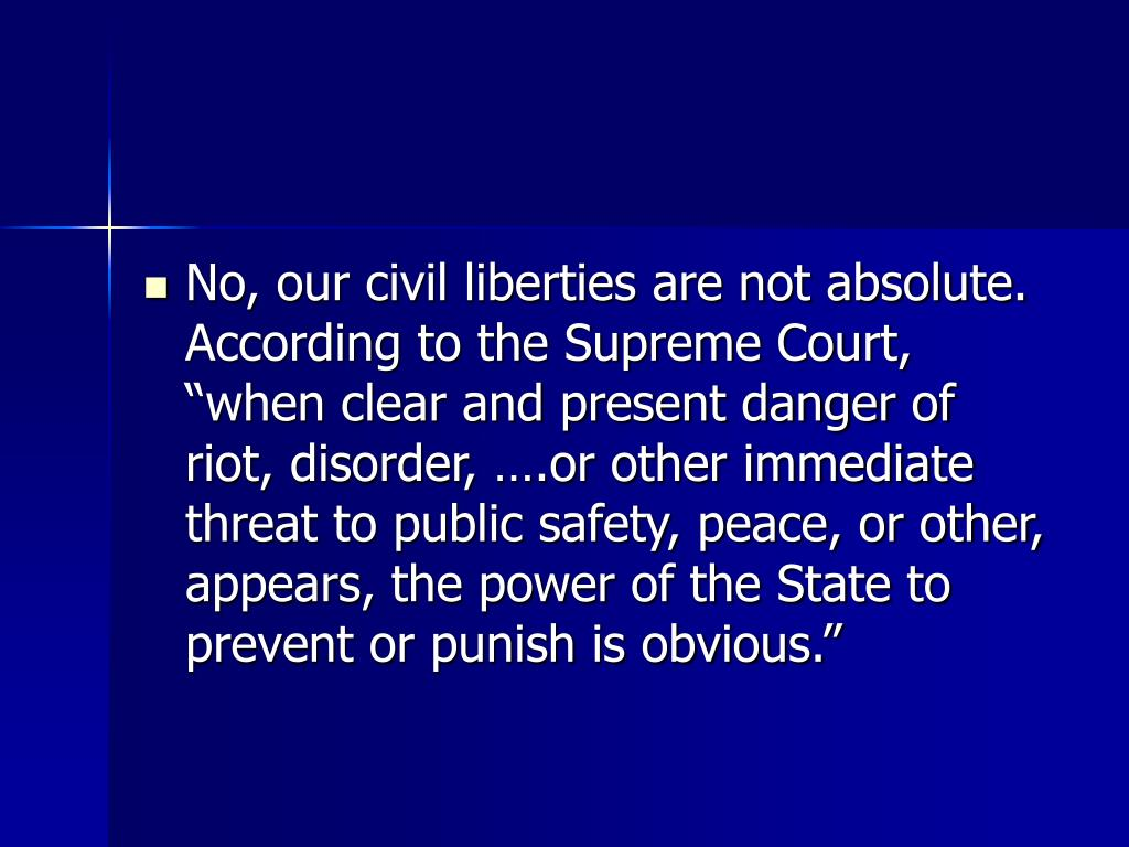 "No, our civil liberties are not absolute.  According to the Supreme Court, ""when clear and present danger of riot, disorder, ….or other immediate threat to public safety, peace, or other, appears, the power of the State to prevent or punish is obvious."""