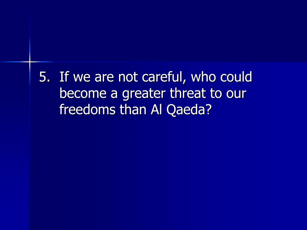 5.	If we are not careful, who could become a greater threat to our freedoms than Al Qaeda?