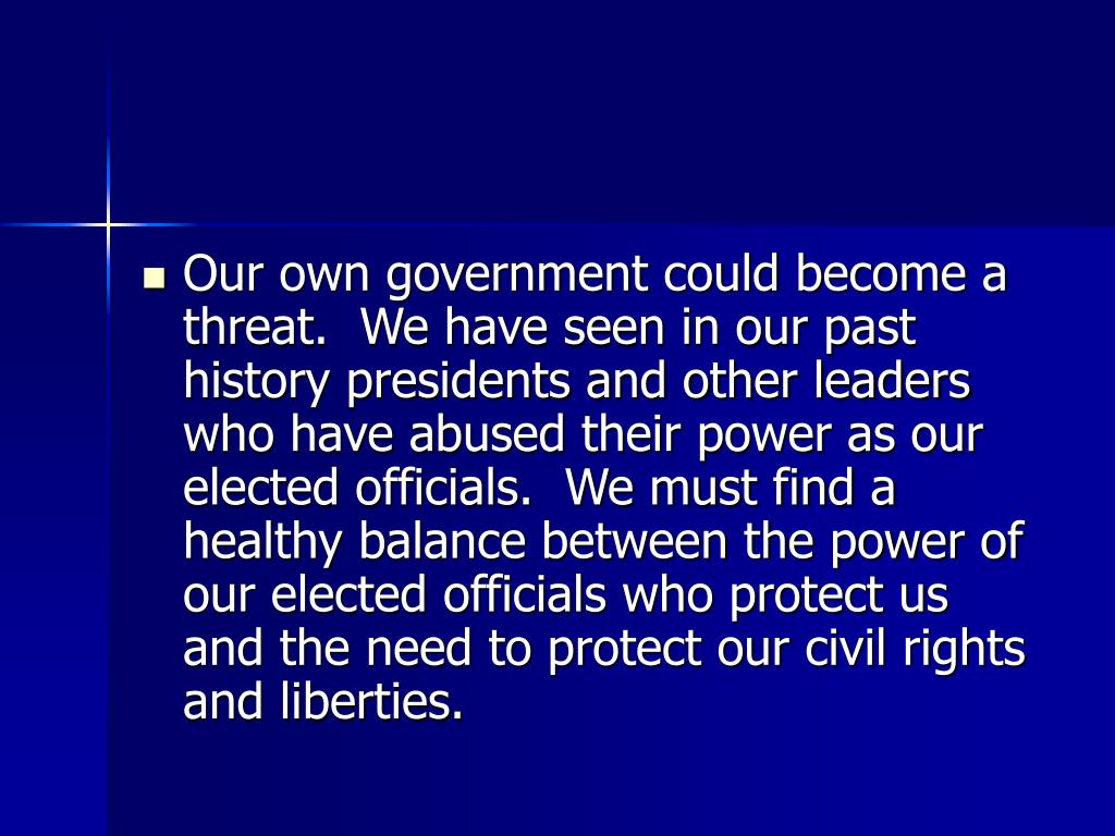 Our own government could become a threat.  We have seen in our past history presidents and other leaders who have abused their power as our elected officials.  We must find a healthy balance between the power of our elected officials who protect us and the need to protect our civil rights and liberties.