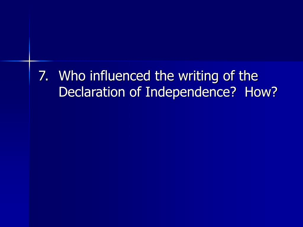 7.	Who influenced the writing of the Declaration of Independence?  How?