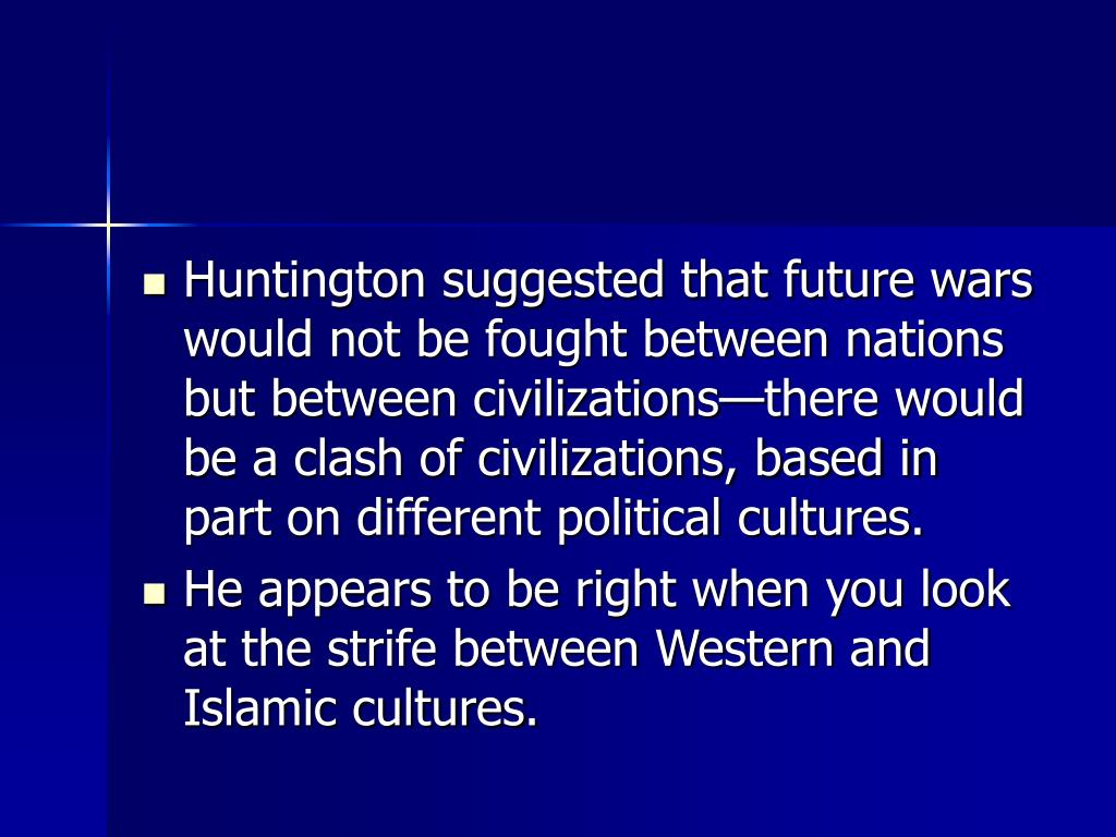 Huntington suggested that future wars would not be fought between nations but between civilizations—there would be a clash of civilizations, based in part on different political cultures.
