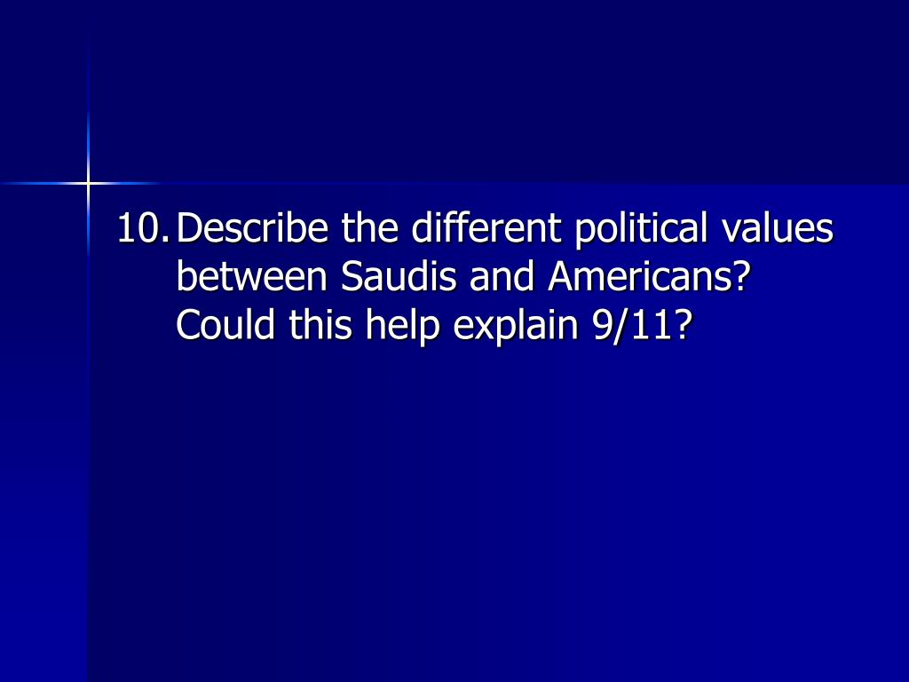 10.	Describe the different political values between Saudis and Americans?  Could this help explain 9/11?