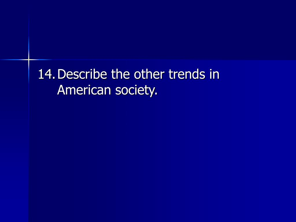 14.	Describe the other trends in American society.