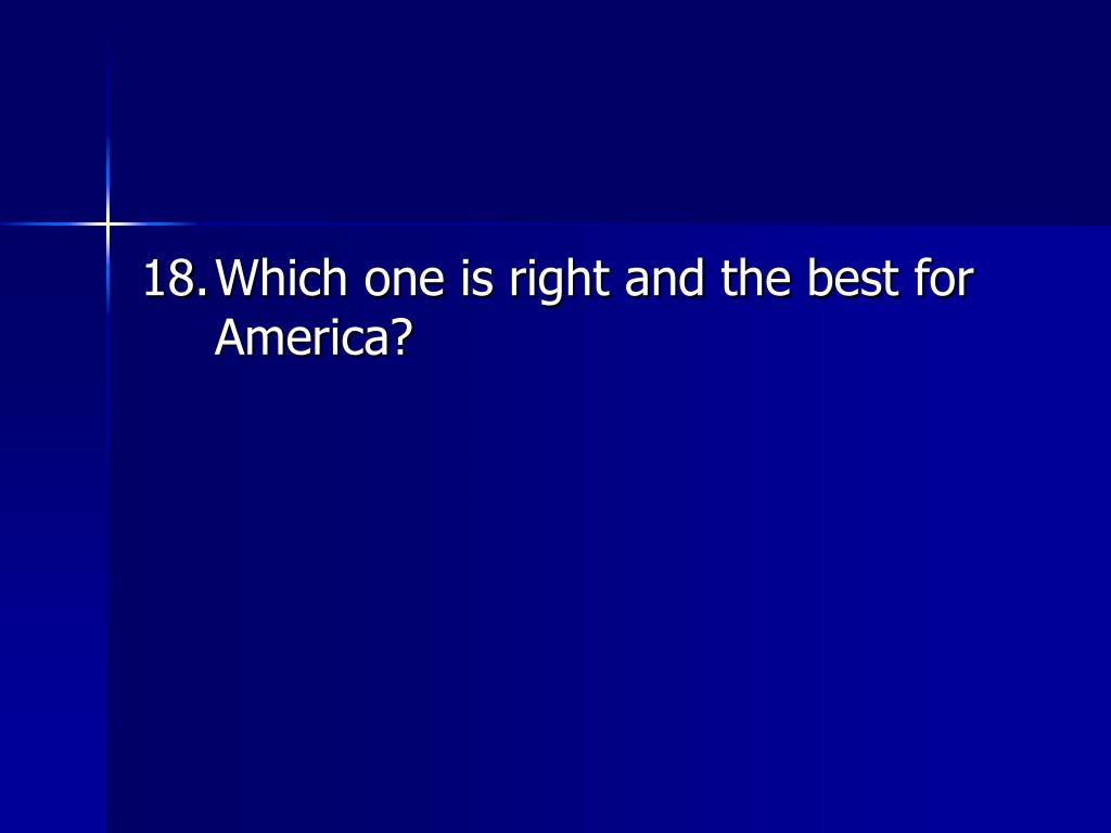 18.	Which one is right and the best for America?