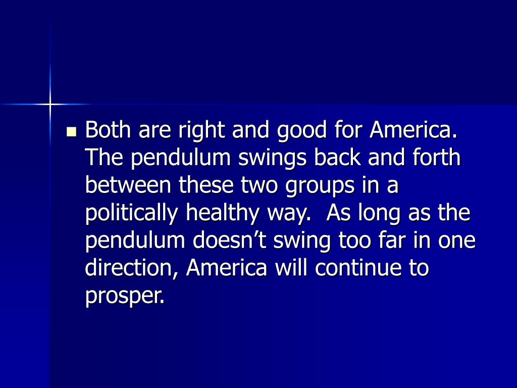 Both are right and good for America.  The pendulum swings back and forth between these two groups in a politically healthy way.  As long as the pendulum doesn't swing too far in one direction, America will continue to prosper.
