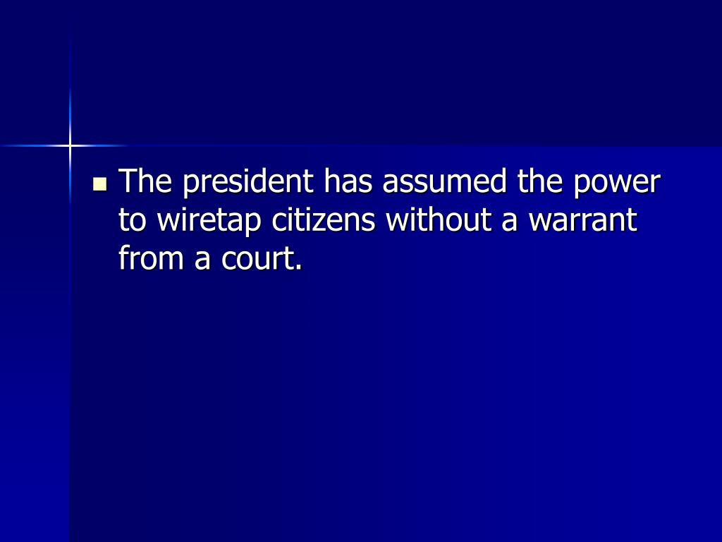 The president has assumed the power to wiretap citizens without a warrant from a court.