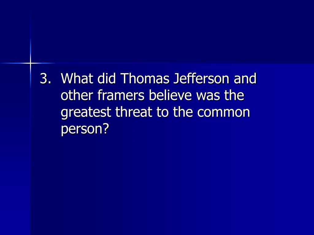 3.	What did Thomas Jefferson and other framers believe was the greatest threat to the common person?