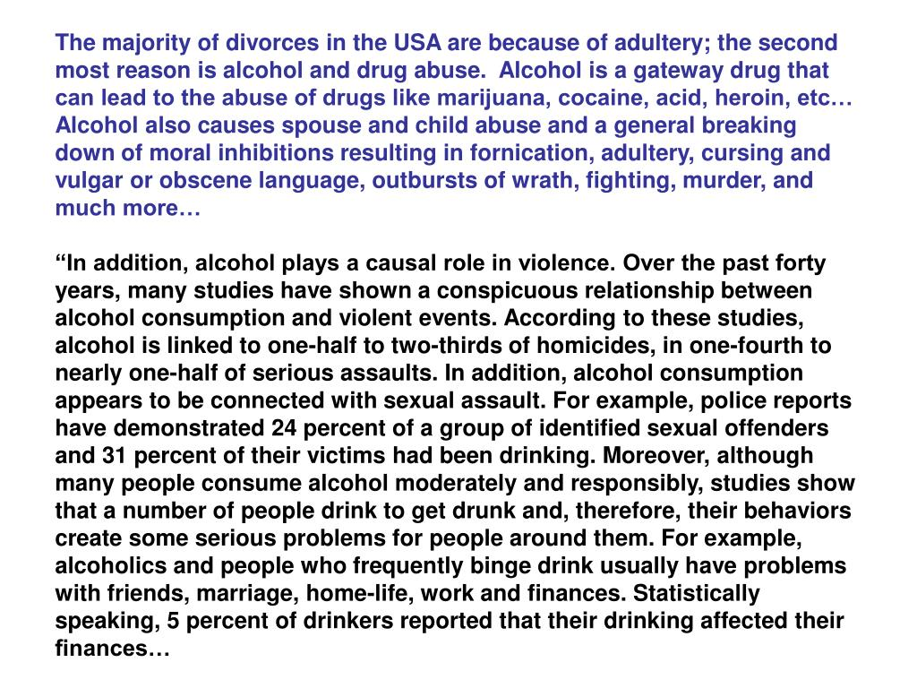 The majority of divorces in the USA are because of adultery; the second most reason is alcohol and drug abuse.  Alcohol is a gateway drug that can lead to the abuse of drugs like marijuana, cocaine, acid, heroin, etc…  Alcohol also causes spouse and child abuse and a general breaking down of moral inhibitions resulting in fornication, adultery, cursing and vulgar or obscene language, outbursts of wrath, fighting, murder, and much more…