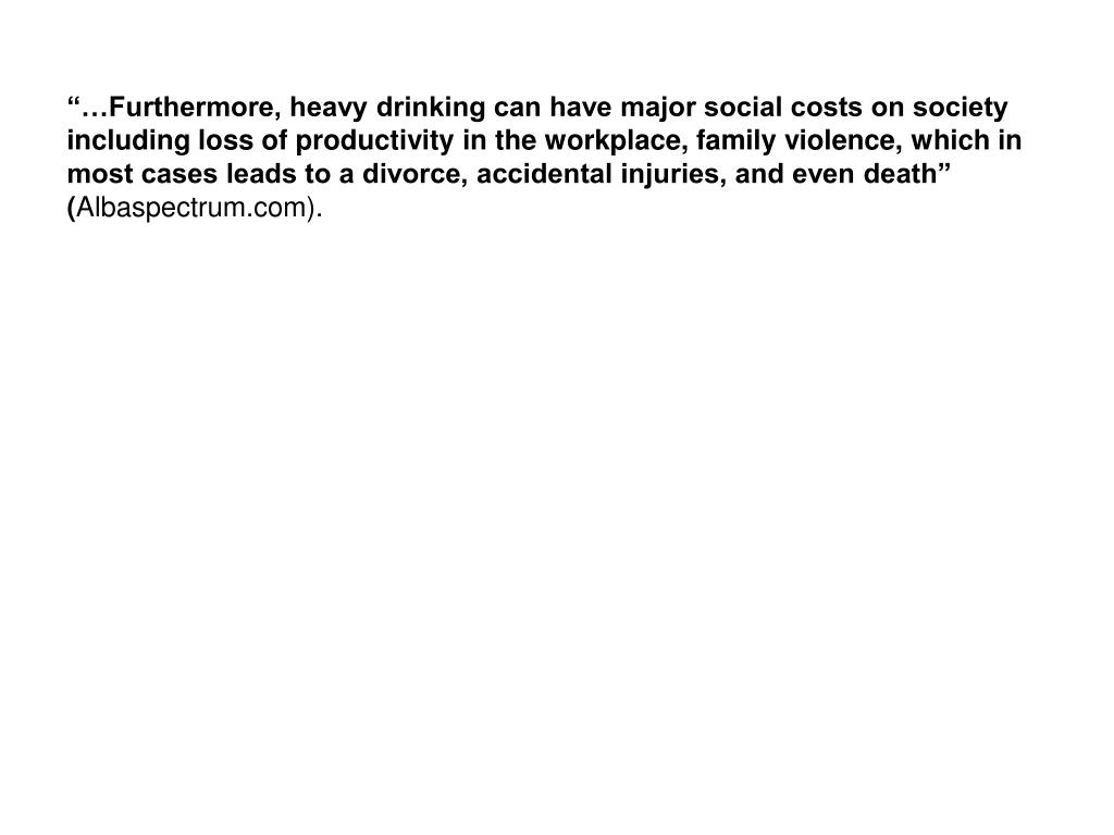 """…Furthermore, heavy drinking can have major social costs on society including loss of productivity in the workplace, family violence, which in most cases leads to a divorce, accidental injuries, and even death"" ("